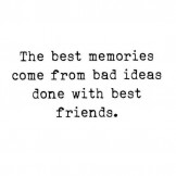 The Best Memories Come From Bad Ideas Done with Best Friends